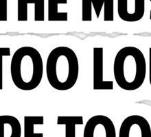 If The Music Is Too Loud. You're Too Old. Sticker