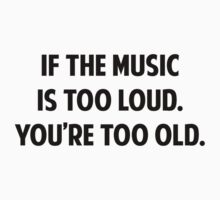 If The Music Is Too Loud. You're Too Old. by FunniestSayings