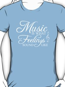 Music is what feelings sound like. T-Shirt