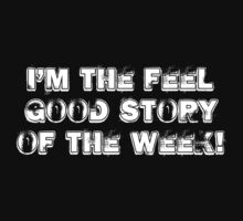 I'M THE FEEL GOOD STORY OF THE WEEK! by FunnyAftertaste
