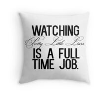 Watching Pretty Little Liars is a full time job. Throw Pillow