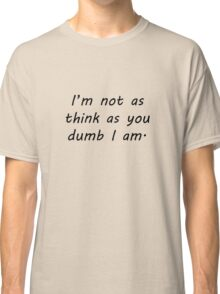 Not As Think As You Dumb I am Classic T-Shirt
