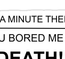 For a minute there you bored me to DEATH Sticker