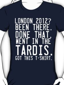 London 2012. Been there. Done That. Went in the Tardis. T-Shirt