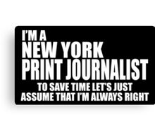 I'M A NEW YORK PRINT JOURNALIST TO SAVE TIME LET'S JUST ASSUME THAT I'M ALWAYS RIGHT Canvas Print