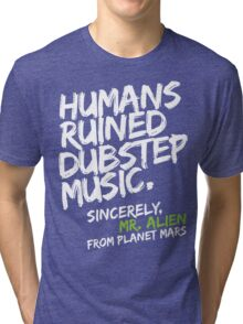 Humans Ruined Dubstep. Sincerely, Mr. Alien (white) Tri-blend T-Shirt
