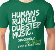 Humans Ruined Dubstep. Sincerely, Mr. Alien (white) Unisex T-Shirt