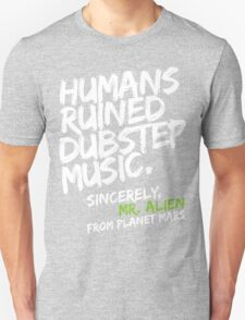 Humans Ruined Dubstep. Sincerely, Mr. Alien (white) T-Shirt