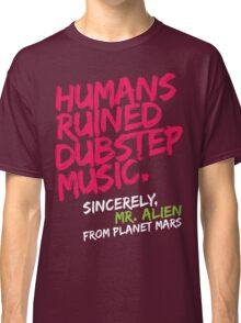 Humans Ruined Dubstep. Sincerely, Mr. Alien (magenta) Classic T-Shirt
