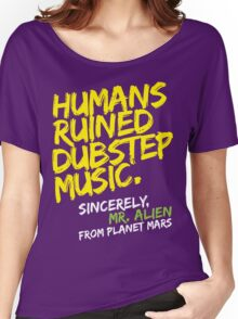 Humans Ruined Dubstep. Sincerely, Mr. Alien (yellow) Women's Relaxed Fit T-Shirt