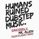 Humans Ruined Dubstep. Sincerely, Mr. Alien (black) by DropBass