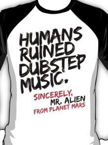 Humans Ruined Dubstep. Sincerely, Mr. Alien (black) T-Shirt