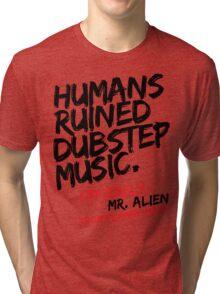 Humans Ruined Dubstep. Sincerely, Mr. Alien (black) Tri-blend T-Shirt