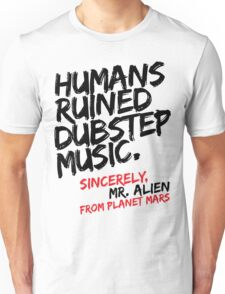 Humans Ruined Dubstep. Sincerely, Mr. Alien (black) Unisex T-Shirt