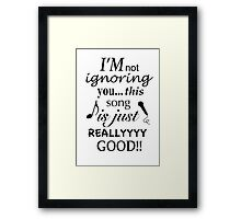 I'm not ignoring you this song is just really good Framed Print