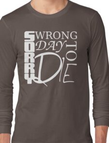 Sorry, Wrong Day to Die V2 Long Sleeve T-Shirt