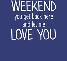 Weekend You Get Back Here And Let Me Love You T Shirt Womens Fitted T-Shirt