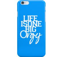 Life is One Big Orgy iPhone Case/Skin