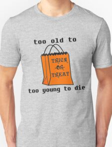 Too old to Trick or Treat, Too young to Die T-Shirt