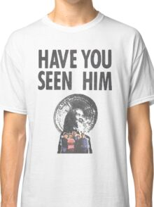 HAVE YOU SEEN HIM? Classic T-Shirt