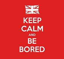 Keep Calm and Be Bored - Tee Unisex T-Shirt