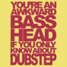 YOU'RE AN AWKWARD BASSHEAD IF YOU ONLY KNOW ABOUT DUBSTEP (MAGENTA) by DropBass