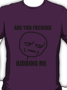 are you fucking kidding meme T-Shirt