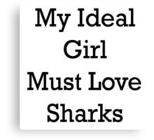 My Ideal Girl Must Love Sharks Canvas Print