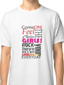 come on, feel the noise Classic T-Shirt