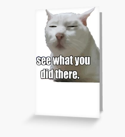 i see what you did  meme cat Greeting Card
