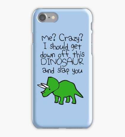 Me? Crazy? I Should Get Down Off This Dinosaur And Slap You iPhone Case/Skin
