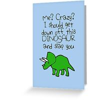 Me? Crazy? I Should Get Down Off This Dinosaur And Slap You Greeting Card