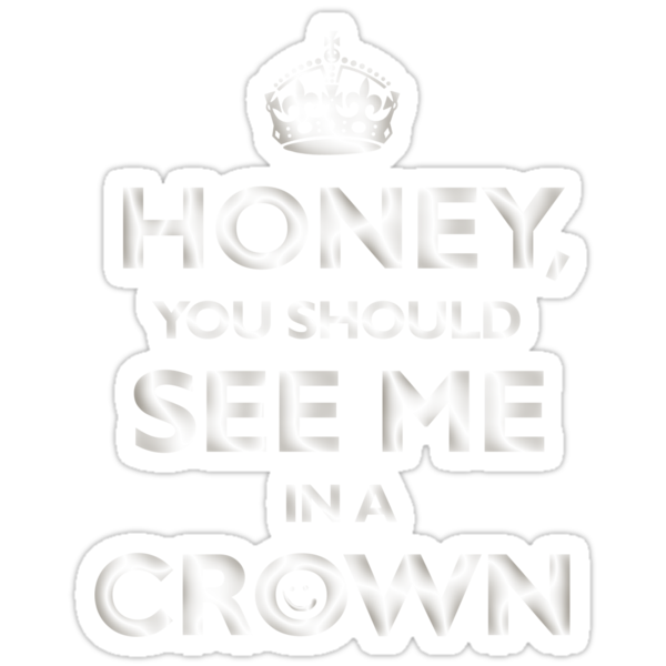 Honey, you should see me in a crown. by fuesch