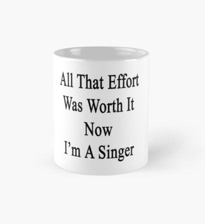 All That Effort Was Worth It Now I'm A Singer  Mug