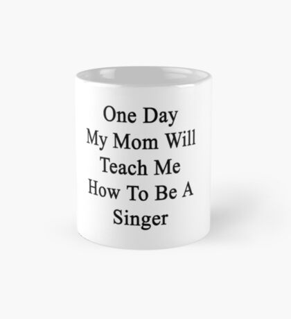One Day My Mom Will Teach Me How To Be A Singer  Mug