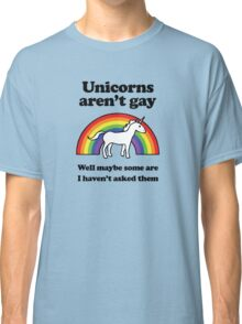 Unicorns aren't gay, well okay maybe some of them Classic T-Shirt