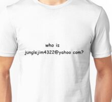 Who is Junglejim4322@yahoo.com? Unisex T-Shirt