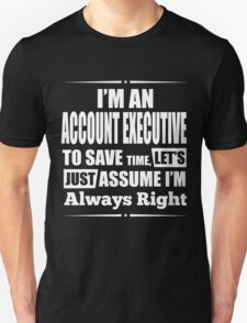 I'M AN ACCOUNT EXECUTIVE TO SAVE TIME, LET'S JUST ASSUME I'M ALWAYS RIGHT T-Shirt