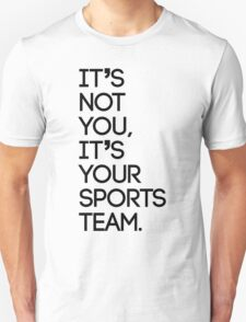 It's not you, it's your sports team T-Shirt