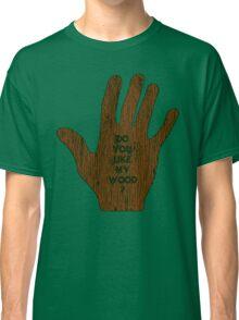 Do You Like My Wood ? Classic T-Shirt