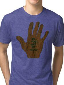 Do You Like My Wood ? Tri-blend T-Shirt