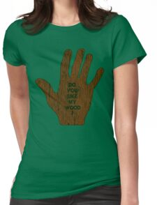 Do You Like My Wood ? Womens Fitted T-Shirt