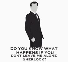 Do you know what happens if you dont leave me alone sherlock? T-Shirt