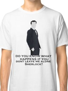 Do you know what happens if you dont leave me alone sherlock? Classic T-Shirt