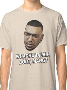 Whachu Talkin Bout, Mang? Classic T-Shirt