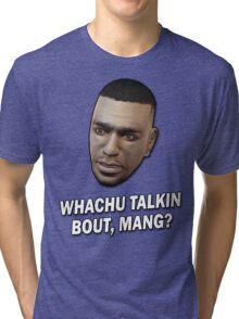 Whachu Talkin Bout, Mang? Tri-blend T-Shirt