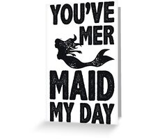 You've Mermaid My Day Greeting Card