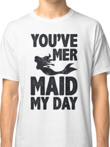 You've Mermaid My Day Classic T-Shirt