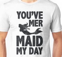 You've Mermaid My Day Unisex T-Shirt