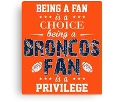 Being A Fan Is A Choice. Being A Broncos Fan Is A Privilege. Canvas Print